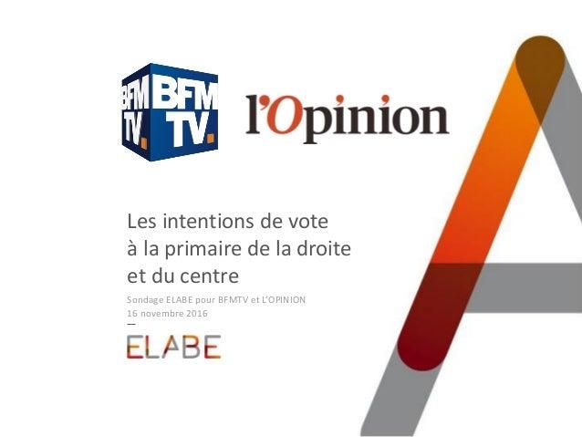 Les intentions de vote à la primaire de la droite et du centre Sondage ELABE pour BFMTV et L'OPINION 16 novembre 2016