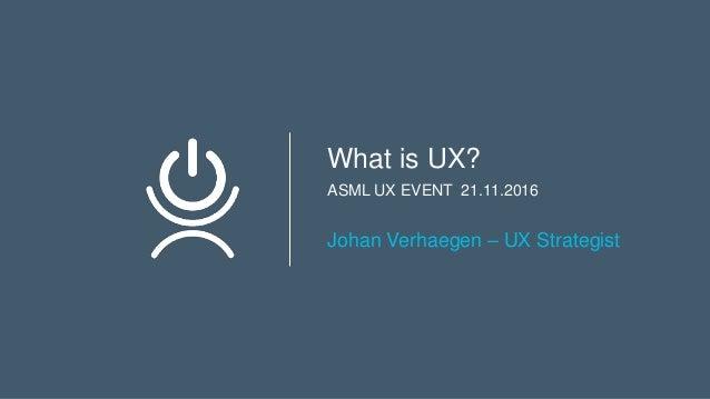 What is UX? ASML UX EVENT 21.11.2016 Johan Verhaegen – UX Strategist