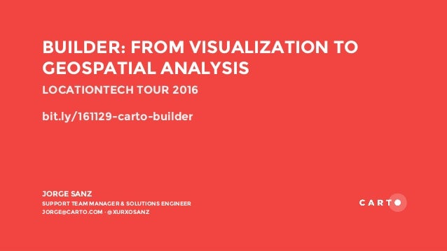 JORGE SANZ SUPPORT TEAM MANAGER & SOLUTIONS ENGINEER JORGE@CARTO.COM · @XURXOSANZ BUILDER: FROM VISUALIZATION TO GEOSPATIA...