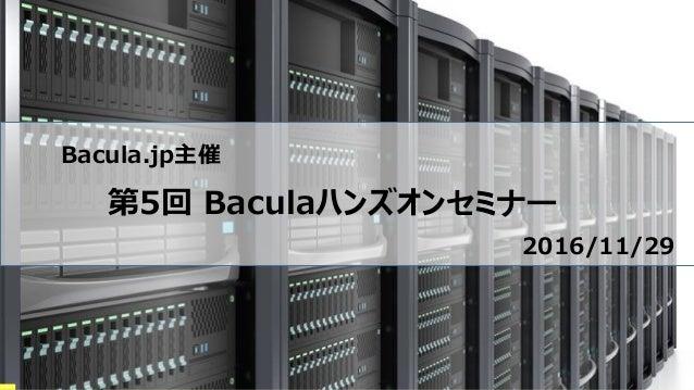 Bacula.jp主催 第5回 Baculaハンズオンセミナー 2016/11/29