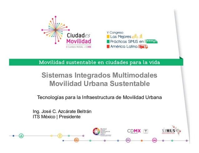 Sistemas Integrados Multimodales Movilidad Urbana Sustentable Tecnologías para la Infraestructura de Movilidad Urbana Ing....
