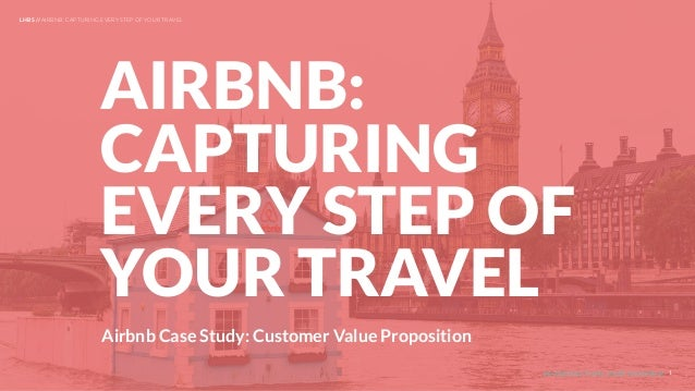 UNDERSTAND TODAY. SHAPE TOMORROW. Airbnb Case Study: Customer Value Proposition AIRBNB: CAPTURING EVERY STEP OF YOUR TRAVE...