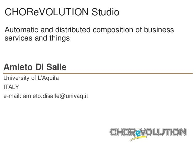 CHOReVOLUTION Studio Automatic and distributed composition of business services and things Amleto Di Salle University of L...