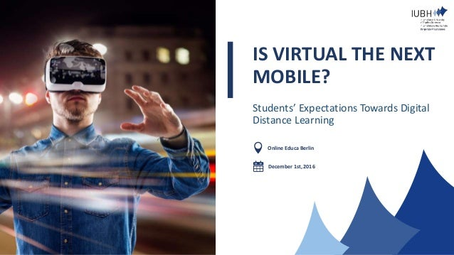IS VIRTUAL THE NEXT MOBILE? Students' Expectations Towards Digital Distance Learning Online Educa Berlin December 1st, 2016
