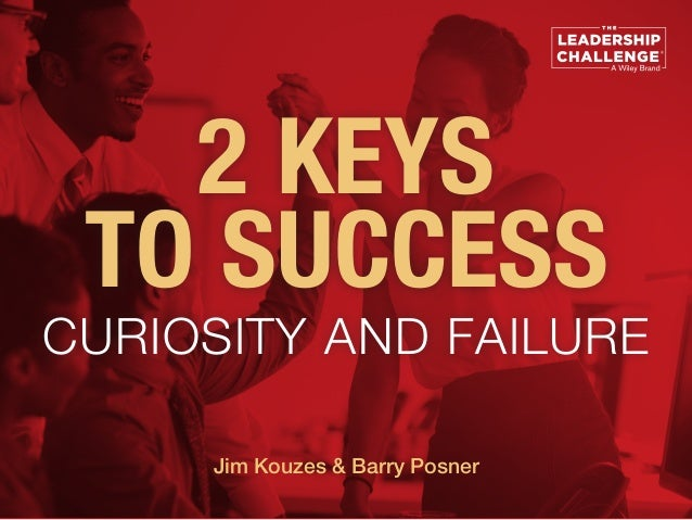 2 KEYS TO SUCCESS CURIOSITY AND FAILURE Jim Kouzes & Barry Posner
