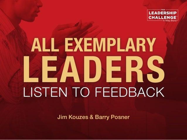 ALL EXEMPLARY LEADERSLISTEN TO FEEDBACK Jim Kouzes & Barry Posner