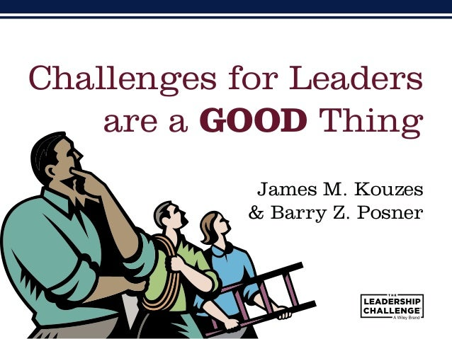 James M. Kouzes & Barry Z. Posner Challenges for Leaders are a GOOD Thing