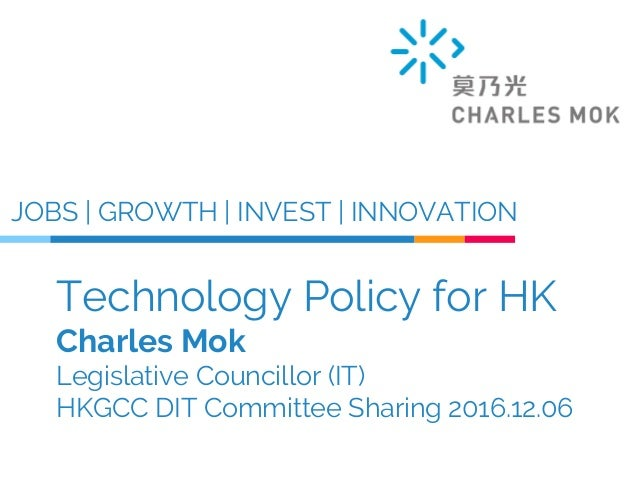 Technology Policy for HK Charles Mok Legislative Councillor (IT) HKGCC DIT Committee Sharing 2016.12.06 JOBS | GROWTH | IN...