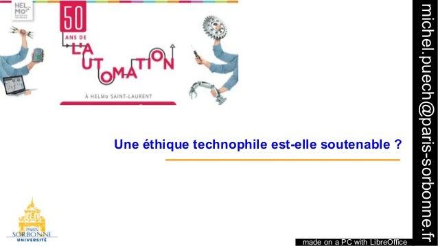 1 made on a PC with LibreOffice michel.puech@paris-sorbonne.fr Une éthique technophile est-elle soutenable?