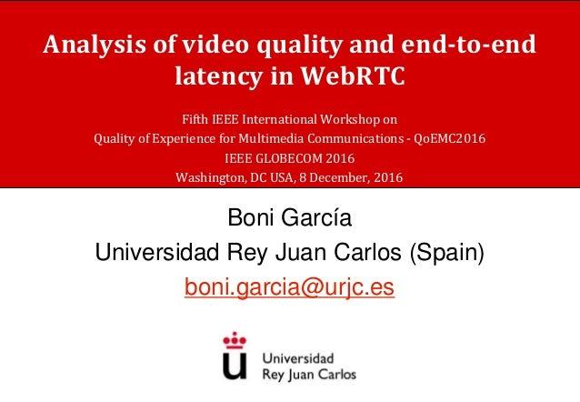 Analysis of video quality and end-to-end latency in WebRTC Boni García Universidad Rey Juan Carlos (Spain) boni.garcia@urj...