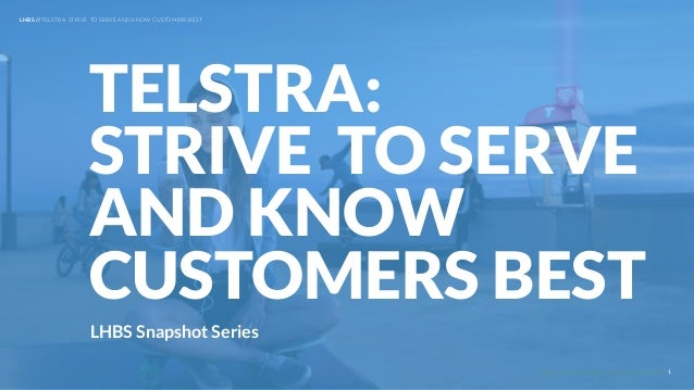 UNDERSTAND TODAY. SHAPE TOMORROW. LHBS Snapshot Series TELSTRA: STRIVE TO SERVE AND KNOW CUSTOMERS BEST LHBS // TELSTRA: S...
