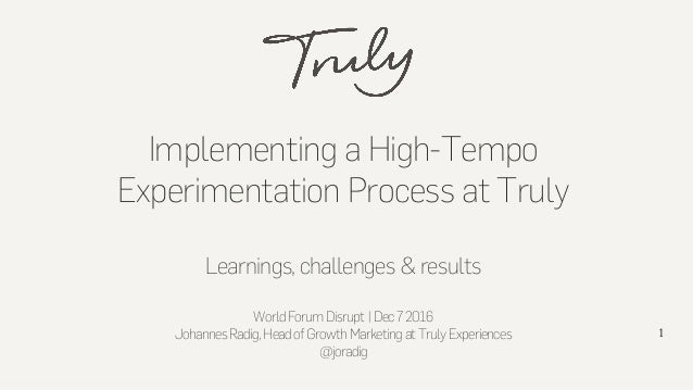 Implementing a High-Tempo Experimentation Process at Truly Learnings, challenges & results WorldForumDisrupt|Dec72016 Joha...