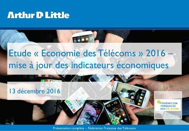 Présentation complète – Fédération Française desTélécoms Etude « Economie des Télécoms » 2016 – mise à jour des indicateur...