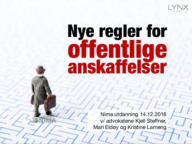 offentlige Nima utdanning 14.12.2016 v/ advokatene Kjell Steffner, Mari Eldøy og Kristine Larneng Nye regler for anskaffels...