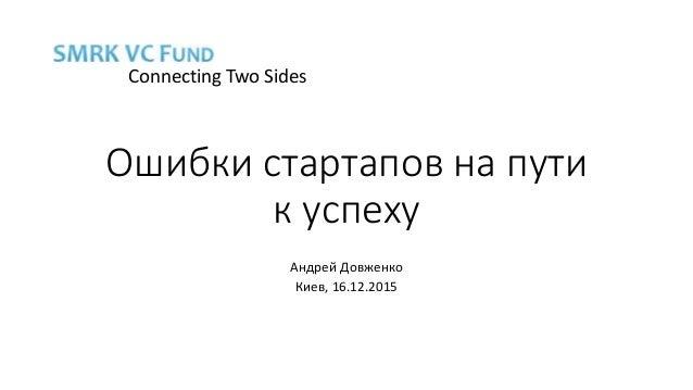 Ошибки стартапов на пути к успеху Андрей Довженко Киев, 16.12.2015 Connecting Two Sides