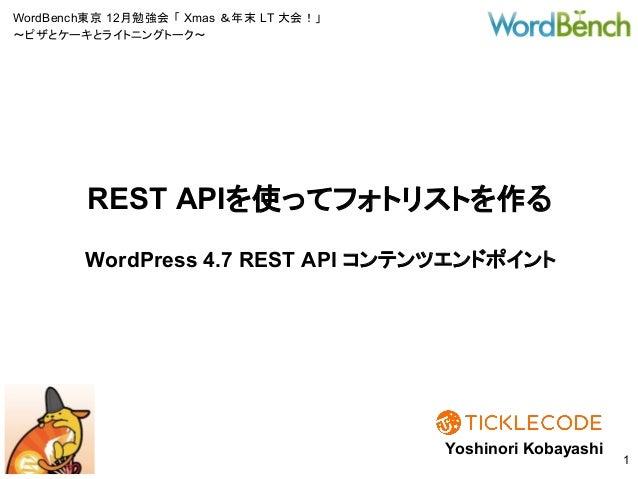 WordBench東京 12月勉強会 「 Xmas &年末 LT 大会!」 〜ピザとケーキとライトニングトーク〜 WordPress 4.7 REST API コンテンツエンドポイント Yoshinori Kobayashi 1 REST AP...