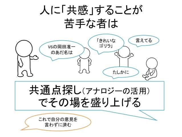人に「共感」することが 苦手な者は V6の岡田准一 のあだ名は 言えてる「きれいな ゴリラ」 たしかに 共通点探し(アナロジーの活用) でその場を盛り上げる これで自分の意見を 言わずに済む