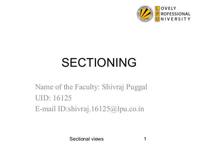 Sectional views 1SECTIONINGName of the Faculty: Shivraj PuggalUID: 16125E-mail ID:shivraj.16125@lpu.co.in