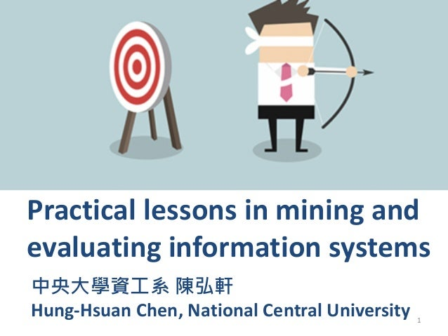 1 Practical lessons in mining and evaluating information systems Hung-Hsuan Chen, National Central University