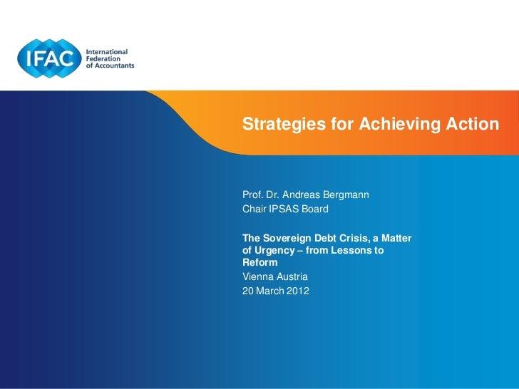 Strategies for Achieving ActionProf. Dr. Andreas BergmannChair IPSAS BoardThe Sovereign Debt Crisis, a Matterof Urgency – ...