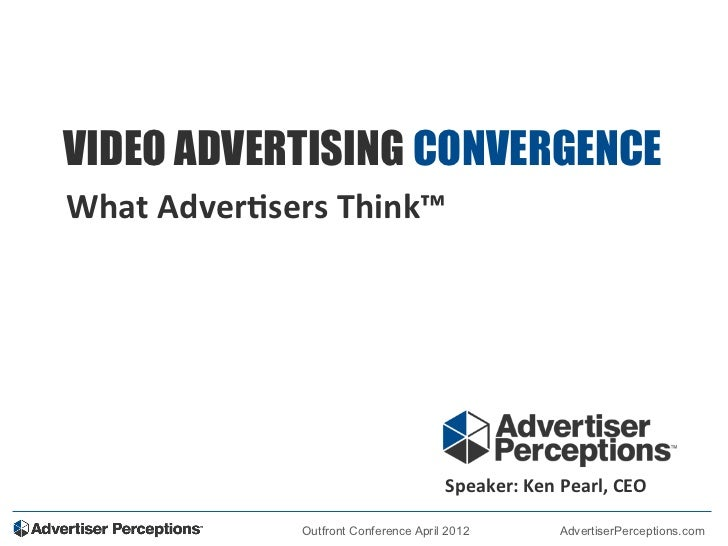 VIDEO ADVERTISING CONVERGENCEWhat	  Adver+sers	  Think™	  	                                                Speaker:	  Ken	...