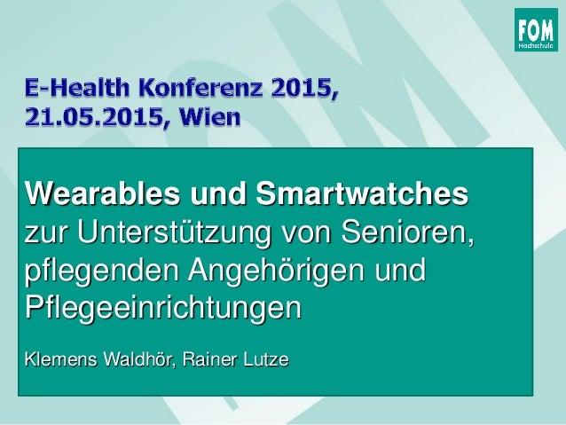Wearables und Smartwatches zur Unterstützung von Senioren, pflegenden Angehörigen und Pflegeeinrichtungen Klemens Waldhör,...
