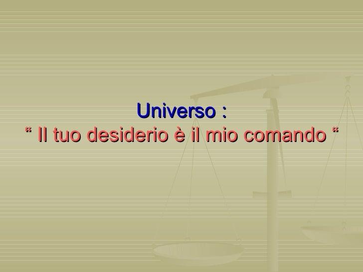 """Universo : """" Il tuo desiderio è il mio comando """""""