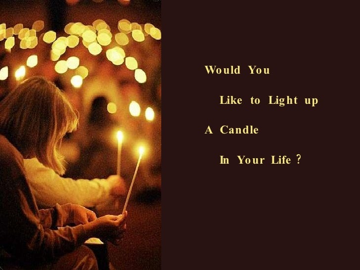 Would  You Like  to  Light  up A  Candle In  Your  Life ?