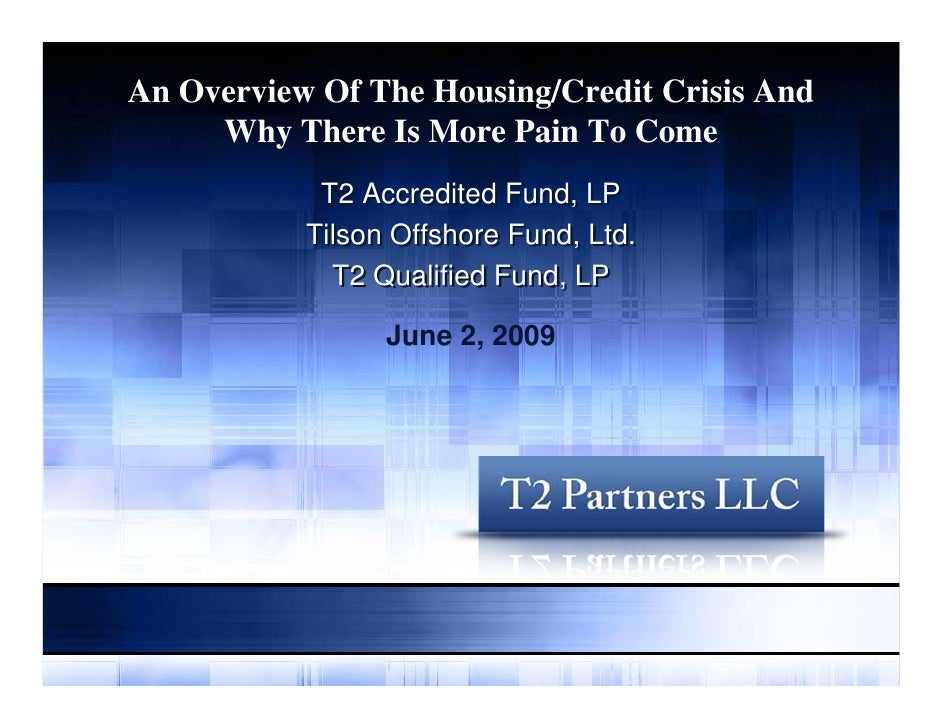 An Overview Of The Housing/Credit Crisis And      Why There Is More Pain To Come             T2 Accredited Fund, LP       ...