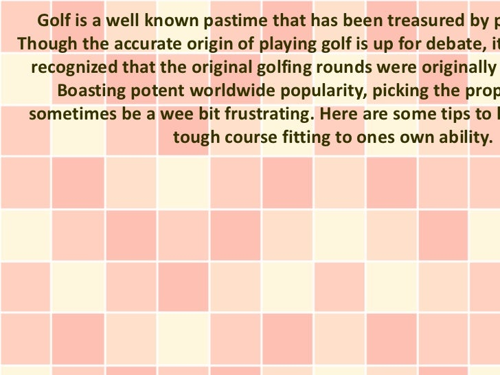 Golf is a well known pastime that has been treasured by pThough the accurate origin of playing golf is up for debate, it r...
