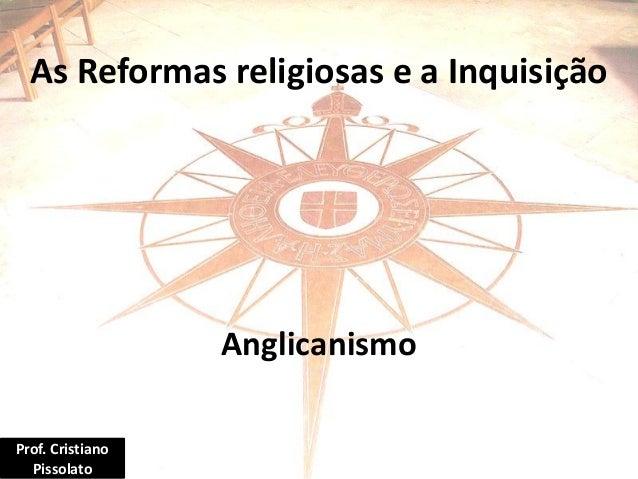As Reformas religiosas e a Inquisição Anglicanismo Prof. Cristiano Pissolato