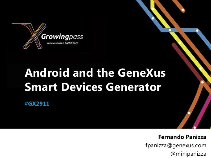 Android and the GeneXusSmart Devices Generator#GX2911                        Fernando Panizza                   fpanizza@g...