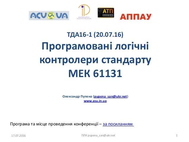 ТДА16-1 (20.07.16) Програмовані логічні контролери стандарту МЕК 61131 Олександр Пупена (pupena_san@ukr.net) www.asu.in.ua...