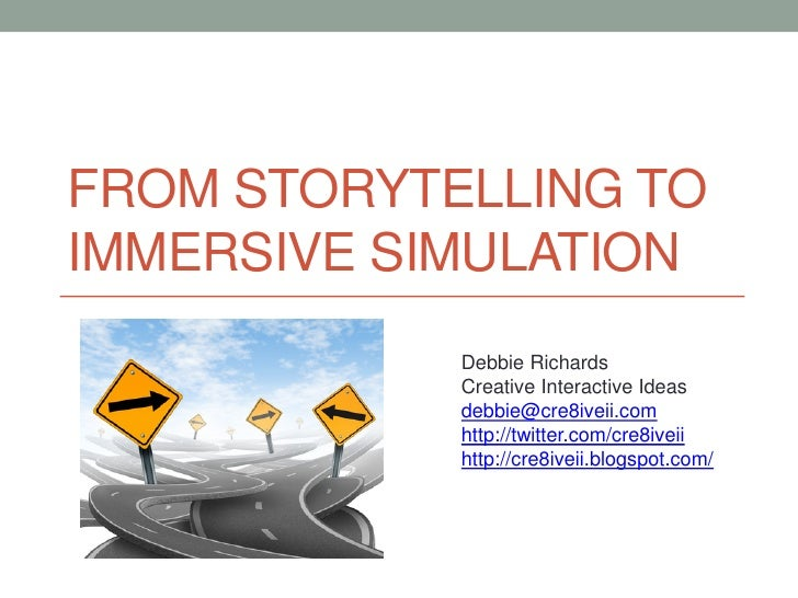 FROM STORYTELLING TOIMMERSIVE SIMULATION            Debbie Richards            Creative Interactive Ideas            debbi...