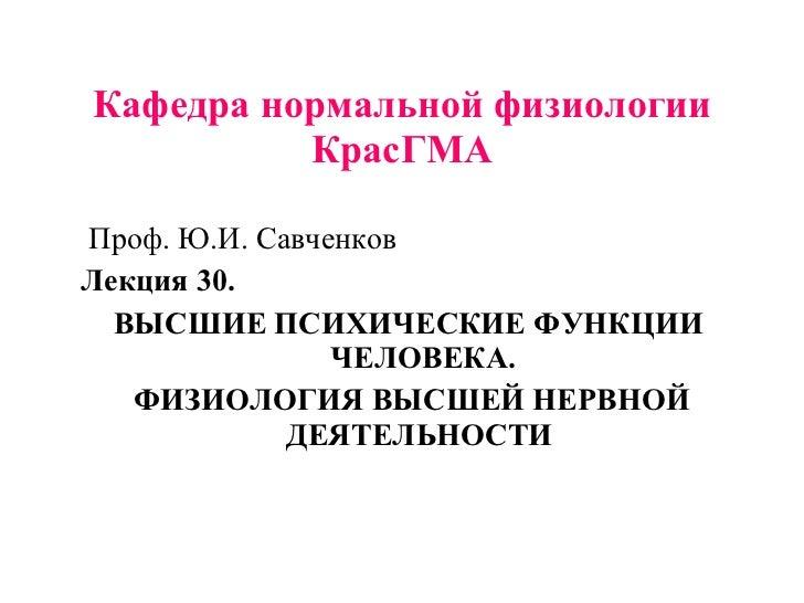 Кафедра нормальной физиологии КрасГМА <ul><li>Проф. Ю.И. Савченков </li></ul><ul><li>Лекция 30.  </li></ul><ul><li>ВЫСШИЕ ...