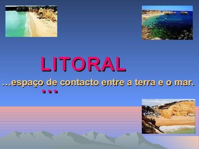 LITORALLITORAL …………espaço de contacto entre a terra e o mar.espaço de contacto entre a terra e o mar.