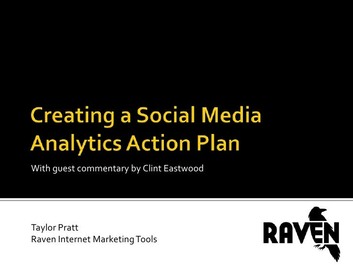 Creating a Social Media Analytics Action Plan<br />With guest commentary by Clint Eastwood<br />Taylor Pratt<br />Raven In...