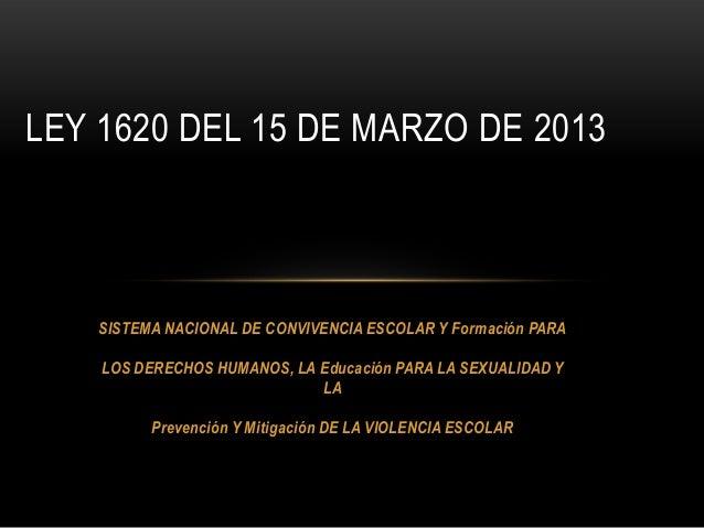 LEY 1620 DEL 15 DE MARZO DE 2013    SISTEMA NACIONAL DE CONVIVENCIA ESCOLAR Y Formación PARA    LOS DERECHOS HUMANOS, LA E...