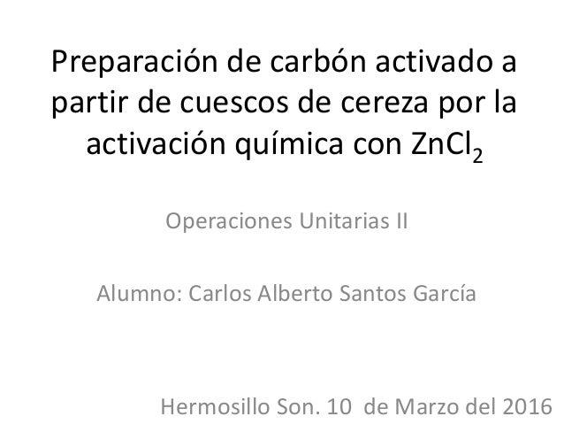 Preparación de carbón activado a partir de cuescos de cereza por la activación química con ZnCl2 Operaciones Unitarias II ...
