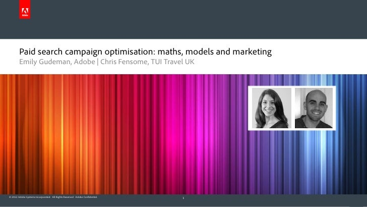 Paid search campaign optimisation: maths, models and marketing        Emily Gudeman, Adobe   Chris Fensome, TUI Travel UK©...