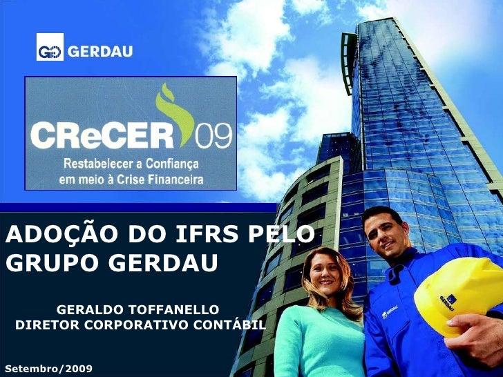 ADOÇÃO DO IFRS PELO GRUPO GERDAU GERALDO TOFFANELLO DIRETOR CORPORATIVO CONTÁBIL Setembro/2009