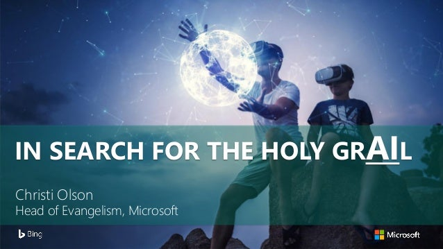 Christi Olson Head of Evangelism, Microsoft IN SEARCH FOR THE HOLY GRAIL