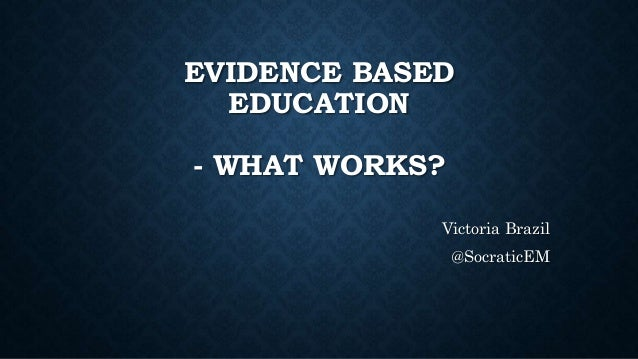 EVIDENCE BASED EDUCATION - WHAT WORKS? Victoria Brazil @SocraticEM