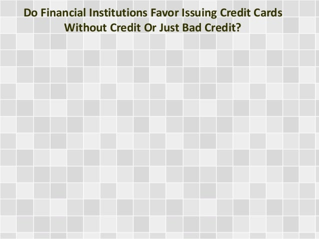 Do Financial Institutions Favor Issuing Credit Cards Without Credit Or Just Bad Credit?