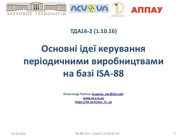 ТДА16-2 (1.10.16) Основні ідеї керування періодичними виробництвами на базі ISA-88 Олександр Пупена (pupena_san@ukr.net) w...