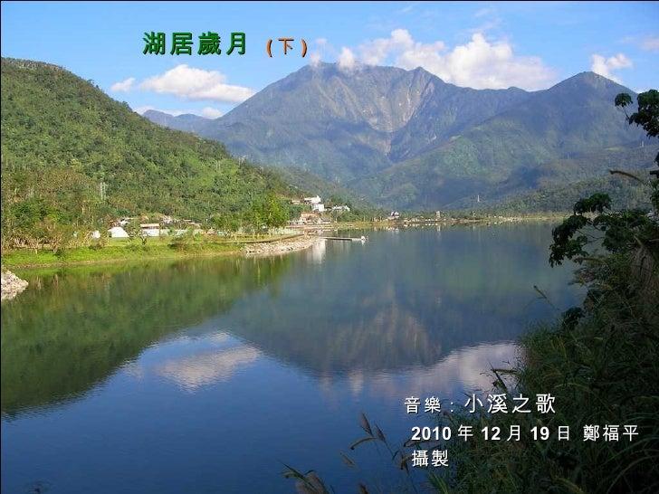 湖居歲月   ( 下 ) 音樂: 小溪之歌 2010 年 12 月 19 日 鄭福平 攝製