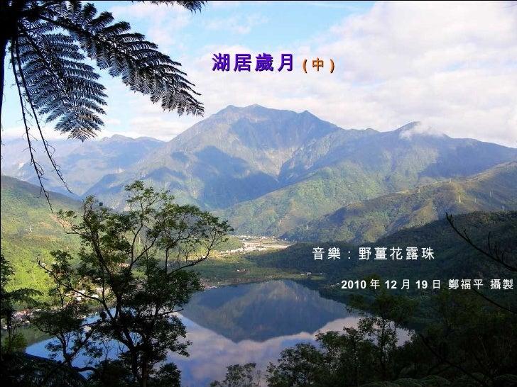 湖居歲月 ( 中 ) 音樂:野薑花露珠 2010 年 12 月 19 日 鄭福平 攝製