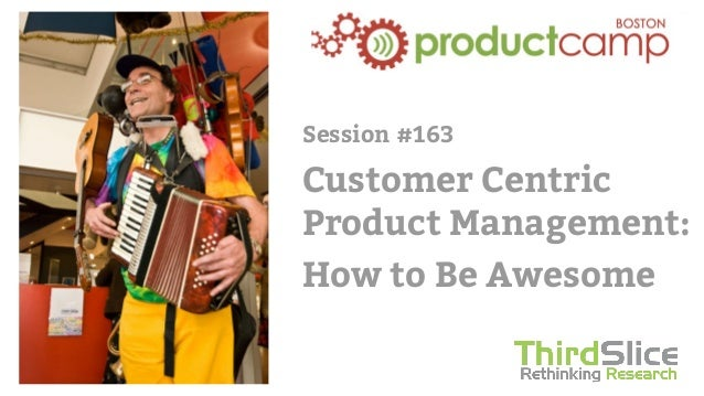 Session #163 Customer Centric Product Management: How to Be Awesome