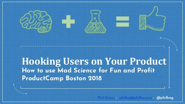 Hooking Users on Your Product How to use Mad Science for Fun and Profit ProductCamp Boston 2018 Phil Gross - philbo@philbo...
