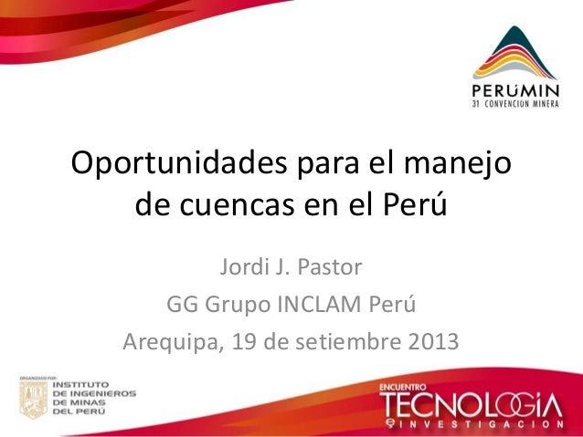 Oportunidades para el manejo de cuencas en el Perú  Jordi J. Pastor  GG Grupo INCLAM Perú  Arequipa, 19 de setiembre 2013